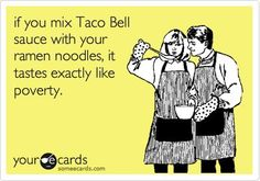 if you mix Taco Bell sauce with your ramen noodles, it tastes ...
