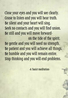 Taoist meditation-close your eyes and you will see clearly. Cease to listen and you will hear truth. Be silent and your heart will sing. Seek no contacts and you will find union Taoism Quotes, Lao Tzu Quotes, Zen Quotes, Meditation Quotes, Yoga Quotes, Spiritual Quotes, Happy Quotes, Wisdom Quotes, Quotes To Live By