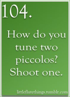 "I remember my flute prof producing a piccolo double concerto for me to perform with another girl.  We both ""NOPE""d."