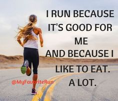 I run because it's good for me. And because I like to eat. A lot.