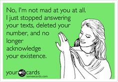 Free and Funny Confession Ecard: No, I'm not mad at you at all. I just stopped answering your texts, deleted your number, and no longer acknowledge your existence. Create and send your own custom Confession ecard. Fickle Friends, No Longer Friends, Me Quotes, Funny Quotes, Good Comebacks, Truth Hurts, E Cards, How I Feel, Someecards