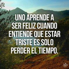 Uno aprende a ser feliz cuando entiende que estar triste es solo perder el tiempo