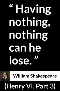 William Shakespeare - Henry VI, Part 3 - Having nothing, nothing can he lose.