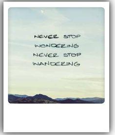 Never stop wondering never stop wandering