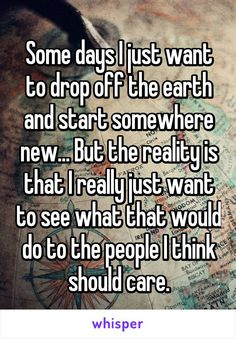 Some days I just want to drop off the earth and start somewhere new... But the reality is that I really just want to see what that would do to the people I think should care.