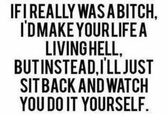 True. Sometimes that is call karma..lol believe in it....