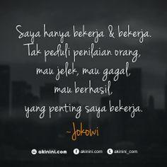 """""""Saya hanya bekerja dan bekerja. Tak peduli penilaian orang... mau jelek, mau gagal, mau berhasil... yang penting saya bekerja.""""   ~ #Jokowi / Joko Widodo #Quote"""