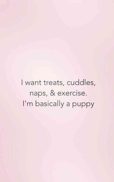 I want treats, cuddles, naps, & exercise. I'm basically a puppy. I Am Happy Quotes, Happy Quotes Inspirational, Good Life Quotes, True Quotes, Positive Quotes, Funny Quotes, Quotes On Happiness, Happy Thoughts Quotes, Qoutes