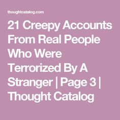 21 Creepy Accounts From Real People Who Were Terrorized By A Stranger | Page 3 | Thought Catalog