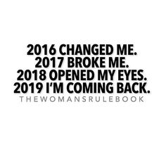 2016 changed me. 2017 broke me. 2018 opened my eyes. 2019 I'm coming back. Come Back Quotes, Quotes To Live By, Lyric Quotes, Motivational Quotes, Inspirational Quotes, Goal Quotes, Life Quotes, Strong Quotes, Favorite Quotes