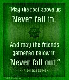 Irish Blessing May the roof above us never fall in. And may the friends gathered never fall out.