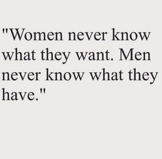 """""""Women never know what they want. Men never know what they have. """""""