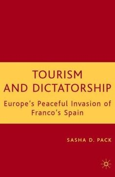 Tourism and dictatorship: Europe's peaceful invasion of Franco's Spain / Sasha D. Pack
