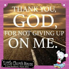♣✞♣ Thank you, God, for not giving up On Me. Amen...Little Church Mouse. 17 March 2016 ♣✞♣