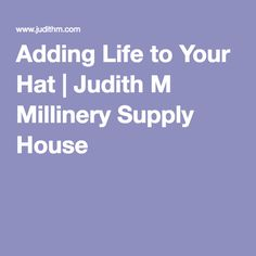 Adding Life to Your Hat | Judith M Millinery Supply House