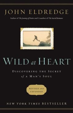 Wild at Heart : Discovering the Secret of a Man's Soul, John Eldredge