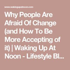 Why People Are Afraid Of Change (and How To Be More Accepting of it) | Waking Up At Noon - Lifestyle Blog
