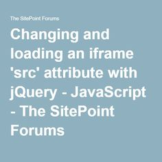 Changing and loading an iframe 'src' attribute with jQuery - JavaScript - The SitePoint Forums