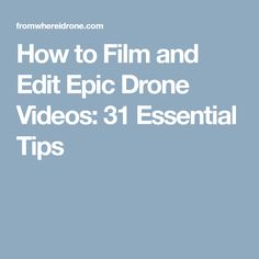 How to Film and Edit Epic Drone Videos: 31 Essential Tips
