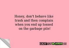 Rottenecards - Honey, don't behave like  trash and then complain  when you end up tossed  on the garbage pile!
