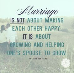 """Marriage is not about making each other happy, IT IS about growing and helping one's spouse to grow."" - Dr. John Townsend"