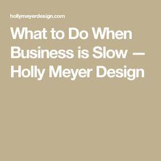 What to Do When Business is Slow — Holly Meyer Design
