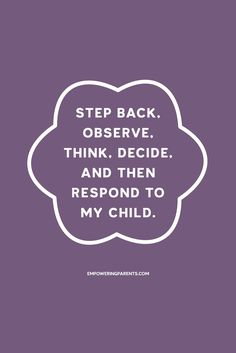 Step back, observe, think, decide, and then respond to my child.   25 Mantras for Moms #parenting