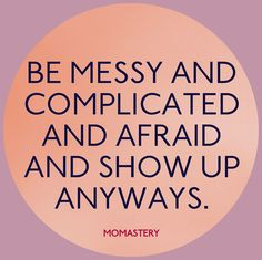 Be messy and complicated and afraid and show up anyways. http://momastery.com/blog/