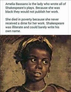 I was curious as to whether or not this was true, so I did some research and found out that this meme is fake - http://www.snopes.com/amelia-bassano-william-shakespeare/ I really wish more people would check the sources on things like this instead of hitting reblog and spreading more misinformation