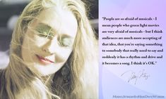 """""""People are so afraid of musicals - I mean people who green light movies are very afraid of musicals - but I think audiences are much more accepting of that idea, that you're saying something to somebody that really need to say and suddenly it has a rhythm and drive and it becomes a song. I think it's OK."""" #MerylStreep #inherownwords #quotes"""