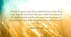 """""""He will be great and will be called the Son of the Most High. And the Lord God will give to Him the throne of His father David, and He will reign over the house of Jacob forever, and of His kingdom there will be no end. Thy Word, Word Of God, Bible Quotes, Bible Verses, Scriptures, Christmas Scripture, Luke 1, My Salvation, What Is Need"""