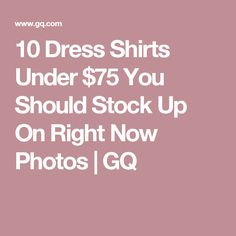 7de2efaa857072 10 Dress Shirts Under $75 You Should Stock Up On Right Now Photos | GQ Best