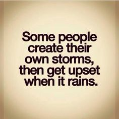 Inspirational Quotes: Some people create their own storms then get upset when it rains. Top Inspirational Quotes Quote Description Some people create their own storms then get upset when it rains. Motivacional Quotes, Life Quotes Love, Quotable Quotes, Words Quotes, Great Quotes, Quotes To Live By, Funny Quotes, Inspirational Quotes, Motivational Quotes In Spanish