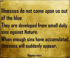 """""""Illnesses do not come upon us out of the blue. They are developed from small daily sins against Nature. When enough sins have accumulated, illnesses will suddenly appear. Holistic Nutrition, Health And Nutrition, Health Tips, Hippocrates Quotes, Wisdom Quotes, Life Quotes, Clean Lungs, Healing Words, Positive Inspiration"""