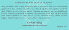 Why would we want inclusive education? Why wouldn't we want to ensure that every child had the same opportunity to be a child?  Why would we separate, segregate and alienate children from one another while at the same time teach them to look after the world around them, respect differences and take a stand at injustice.  Ironically, in many schools, injustice happens right before our children's very eyes.