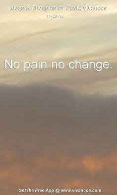 "November 28th 2014 Idea, ""No pain no change."" https://www.youtube.com/watch?v=BpB1N6X6WiE"