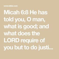 Micah 6:8 He has told you, O man, what is good; and what does the LORD require of you but to do justice, and to love kindness, and to walk humbly with your God? | English Standard Version (ESV) | Download The Bible App Now