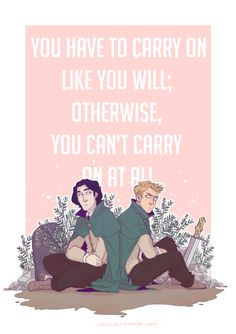 "A quote from ""Carry On: The Rise and Fall of Simon Snow"" - the fan-fiction with which Cath and her twin sister are obsessed before moving to college in Rainbow Rowell's work, ""Fangirl.""  Cath and Wren use Simon Snow to deal with the trauma of their mother leaving, but Cath can't seem to move on."