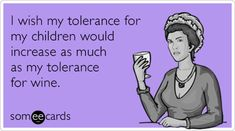 I wish my tolerance for my children would increase as much as my tolerance for wine.