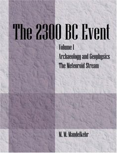 The 2300 BC Event: Vol 1 Archaeology and Geophysics & The Meteoroid Stream:   The 2300 BC Event takes a new look at an old puzzle: what happened at this date to cause the advanced societies on the Earth to simultaneously collapse?  Civilizations in Anatolia and Greece, through Egypt and the Middle East, and eastward to India and Central Asia were at their height. The collapse of these civilizations due to earthquakes and climatic changes has been mirrored by similar interruptions on al...