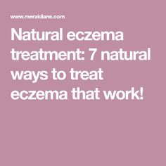 Natural eczema treatment: 7 natural ways to treat eczema that work!