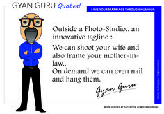 Gyan Guru kehte hai ' Outside a Photo-Studio.. an innovative tagline : We can shoot your wife and also frame your mother-in-law.. On demand we can even nail and hang them '  https://gyangurublog.wordpress.com/