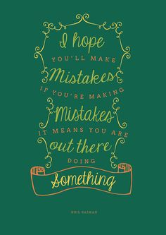 """""""I hope you'll make mistakes. If you're making mistakes, it means you are out there doing something."""" - Neil Gaiman"""