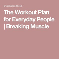 The Workout Plan for Everyday People | Breaking Muscle