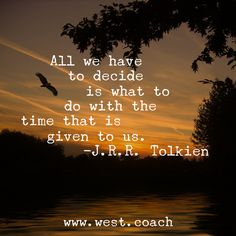 INSPIRATION - EILEEN WEST LIFE COACH   All we have to decide is what to do with the time that is given to us. - J.R.R. Tolkien     Eileen West Life Coach, Life Coach, inspiration, inspirational quotes, motivation, motivational quotes, quotes, daily quotes, self improvement, personal growth, time, J.R.R. Tolkien, J.R.R. Tolkien quotes, JRR Tolkien, JRR Tolkien quotes