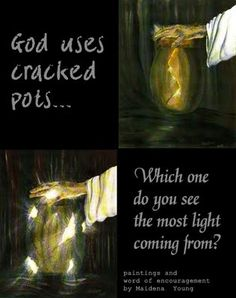 "Heard the theory of the ""cracked pot"" from Joyce Meyer......I so love this ! HE is my potter....I am the clay....and cracked is beautiful."