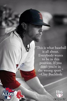 """""""This is what baseball is all about. Everybody wants to be in this position. """"If you don't, you're in the wrong sport"""". Clay Buchholtz 2013"""
