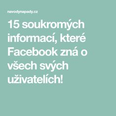 15 soukromých informací, které Facebook zná o všech svých uživatelích!