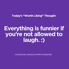 Everything is funnier if you're not allowed to laugh. HONESTLY. Go here to laugh more -> shutupimtalking.com