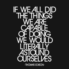 """""""If we all did the things we are capable of doing we would literally astound ourselves."""" ~ Edison"""